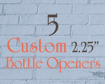 """5 Custom Bottle Openers - 2.25"""" (2-1/4 Inch) - Full Color - As many designs as you want!"""