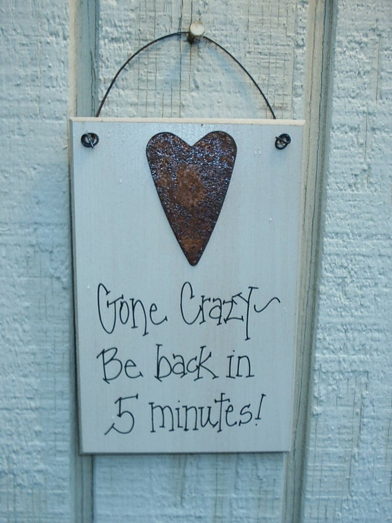 Wood SIGN Funny with Rusty Tin Heart Humorous Plaque  ...  Gone CRAZY...Be Back in 5 Minutes