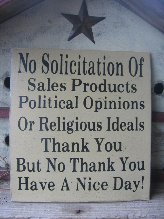 No Solicitation Of....Sales Products..Political Opinions or Religious Ideals......Thank You...But Know Thank You....Have A nice Day.........