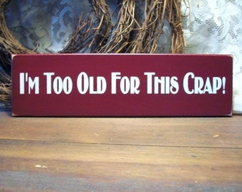 Wood Sign I'm Too Old For this Crap Funny Wall Decor