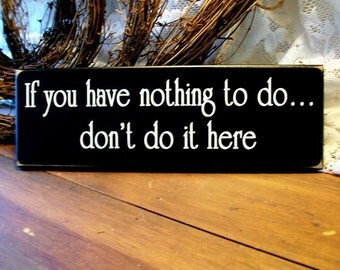 Wood Sign  If You Have Nothing To Do Funny Plaque