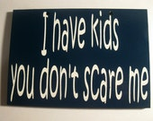 I have kids you don't scare me painted  wooden sign