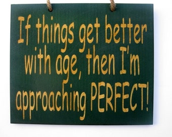 If things get better with age then I'm approaching perfect  wooden sign