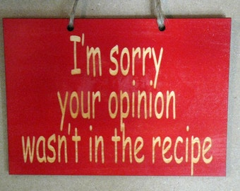 I'm sorry your opinion wasn't in the recipe funny wooden sign for your kitchen
