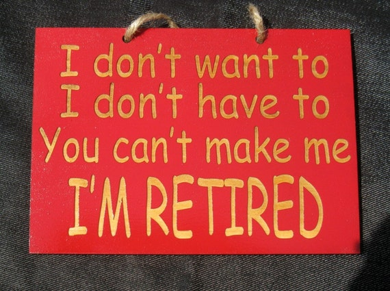 I'm retired you can't make me funny wooden sign