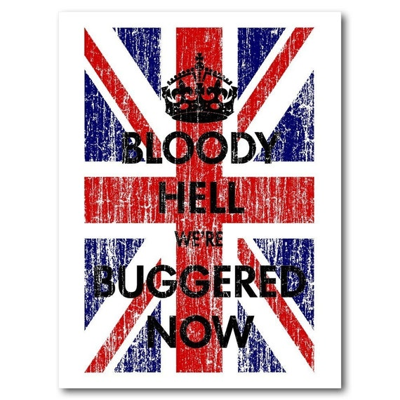 Art Print - BLOODY HELL WE'RE BUGGERED NOW - British Flag - 18 X 24