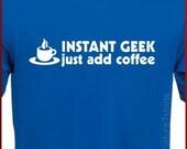 Instant GEEK Mens Womens T-Shirt Just Add COFFEE Geek funny tshirt shirt Gift Geeky Nerd Tee S - 2XL
