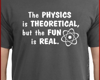 The Physics is Theoretical, But the Fun is Real T-shirt Tee More Colors S - 2XL