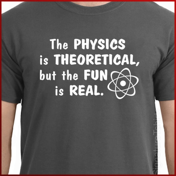 The Physics is Theoretical, But the Fun is Real Mens Womens T-shirt shirt tshirt Gift geek Tee More Colors S - 2XL