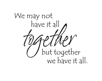 We may not have it all together, but together we have it all Vinyl Lettering