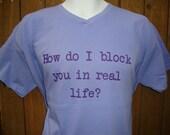 How do I block you in real life  Custom Designed Tshirt