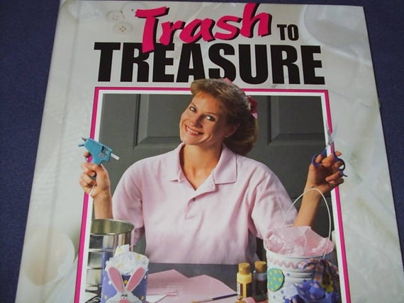 Trash to Treasure - Repurpose Recycle Guide to Creative Crafts 1996