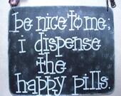 be nice to me...i dispense the happy pills - sassy sign from gotmojo