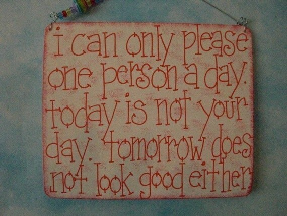 i can only please one person a day. today is not your day. tomorrow does not look good either - sign