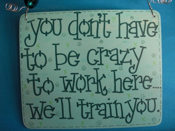 you don't have to be crazy to work here, we'll train you - sassy sign for work