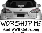 Worship Me And We'll Get Along Just Fine - Vehicle Decal, Car Decal, Bumper Sticker, Laptop Decal