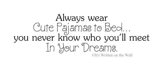 Funny Quotes About Pajamas: Always Wear Cute Pajamas To Bed...you Never Know Who You Will