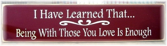 I have learned that being with those you love is enough primitive wood sign