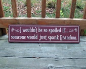 I wouldn't be so spoiled if someone would just spank Grandma Country Wood Sign