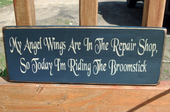 My Angel Wings Are In The Repair Shop, So Today I'm Riding The Broomstick Wood Sign