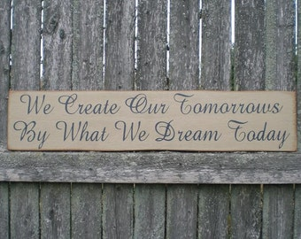 Primitive Wood Sign- We Create Our Tomorrows By What We Dream Today