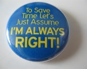 To save time let's just assume I'm always right 1 inch pinback button / magnet