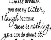I smile because you are my sister I laugh because there is nothing you can do about it...vinyl lettering...BUY 2 GET 1 FREE