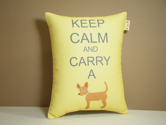 Chihuahua Pillow - Keep Calm and Carry a Chihuahua Mini Whimsy Dog Pillow Featuring Our Exclusive Custom Fabric in Butter Yellow NEW