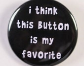 I Think This Button Is My Favorite - Button Pinback Badge 1 1/2 inch