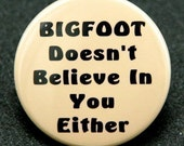 Bigfoot Doesn't Believe In You Either - Pinback Button Badge 1 1/2 inch 1.5