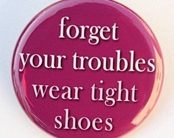Forget Your Troubles Wear Tight Shoes - Button Pinback Badge 1 1/2 inch