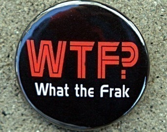 What The Frak - Pinback Button Badge 1 1/2 inch 1.5 - Keychain Magnet or Flatback