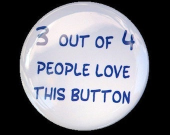 3 Out Of 4 People Love This Button - Pinback Badge 1 1/2 inch