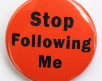Stop Following Me - Button Pinback Badge 1 1/2 inch