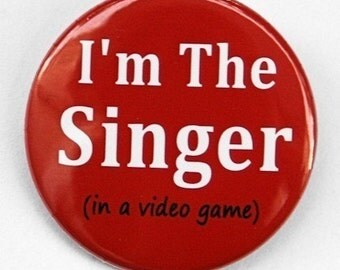 I'm The Singer in a video game - Button Pinback Badge 1 1/2 inch - Magnet Keychain or Flatback