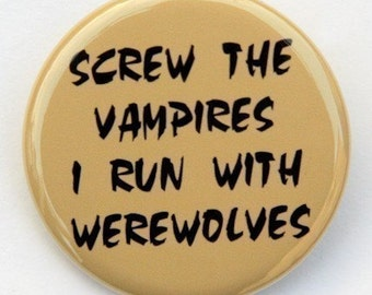 Screw The Vampires I Run With Werewolves - Button Pinback Badge 1 1/2 inch - Magnet Keychain or Flatback