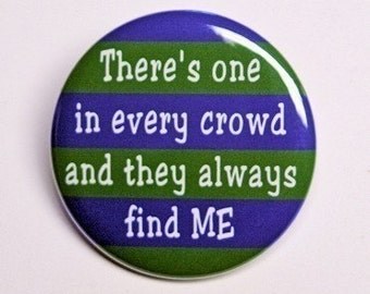 There's One In Every Crowd And They Always Find Me - Button Pinback Badge 1 1/2 inch - Magnet Keychain or Flatback