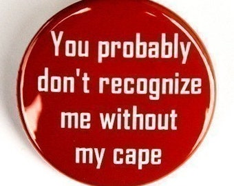 You Probably Don't Recognize Me Without My Cape - Pinback Button 1 1/2 inch - Magnet Keychain or Flatback