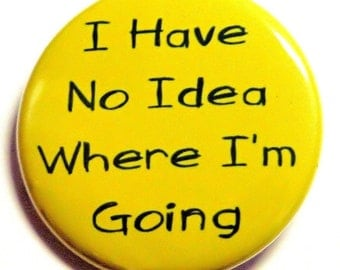 I Have No Idea Where I'm Going - Button Pinback Badge 1 1/2 inch - Flatback Magnet or Keychain