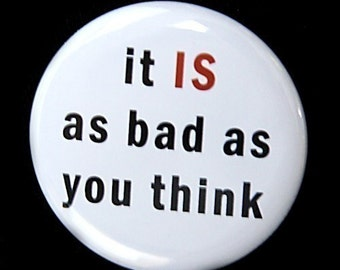 It Is As Bad As You Think - Button Pinback Badge 1 1/2 inch - Magnet Keychain or Flatback