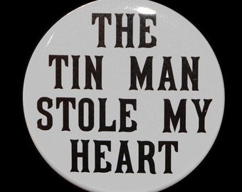 The Tin Man Stole My Heart - Pinback Button Badge 1 1/2 inch - Magnet Keychain or Flatback