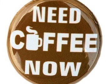 Need Coffee Now - Pinback Button Badge 1 inch