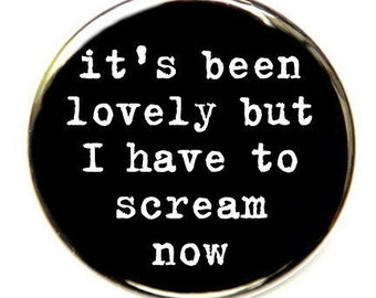 It's Been Lovely But I Have To Scream Now - Pinback Button Badge 1 1/2 inch - Flatback Magnet or Keychain