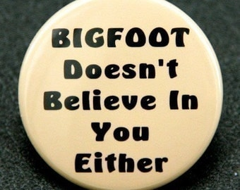 Bigfoot Doesn't Believe In You Either - Pinback Button Badge 1 1/2 inch 1.5 - flatback magnet or keychain