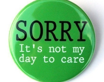 Sorry Not My Day To Care - Pinback Button Badge 1 1/2 inch 1.5 - Flatback Magnet or Keychain