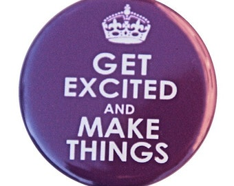 Get Excited And Make Things - Button Pinback Badge 1 1/2 inch 1.5 - Magnet Keychain or Flatback