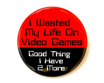 I Wasted My Life On Video Games - Button Pinback Badge 1 1/2 inch 1.5 - Flatback Magnet or Keychain