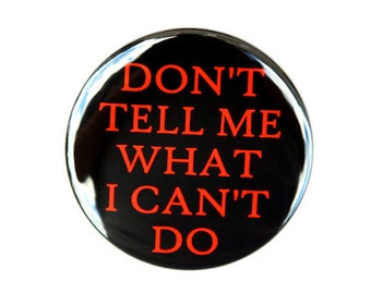 Don't Tell Me What I Can't Do - Button Pinback Badge 1 1/2 inch 1.5 - Flatback, Magnet or Keychain