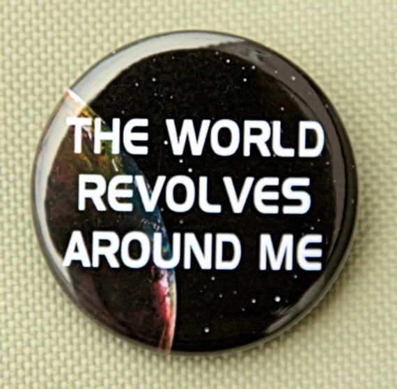 The World Revolves Around Me - Pinback Button Badge 1 1/2 inch