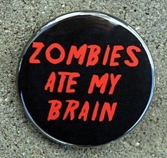Zombies Ate My Brain - Button Pinback Badge 1 1/2 inch - Flatback Magnet or Keychain